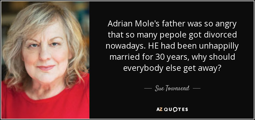 Adrian Mole's father was so angry that so many pepole got divorced nowadays. HE had been unhappilly married for 30 years, why should everybody else get away? - Sue Townsend