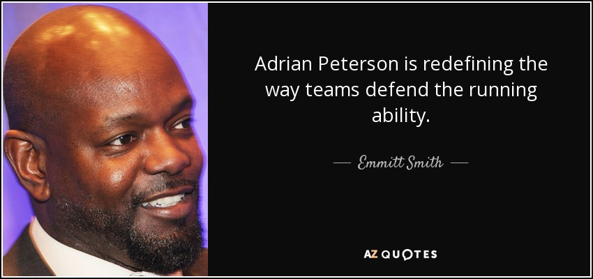 Adrian Peterson is redefining the way teams defend the running ability. - Emmitt Smith