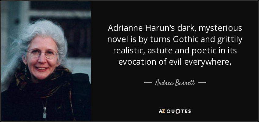 Adrianne Harun's dark, mysterious novel is by turns Gothic and grittily realistic, astute and poetic in its evocation of evil everywhere. - Andrea Barrett