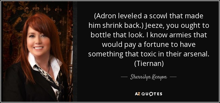(Adron leveled a scowl that made him shrink back.) Jeeze, you ought to bottle that look. I know armies that would pay a fortune to have something that toxic in their arsenal. (Tiernan) - Sherrilyn Kenyon