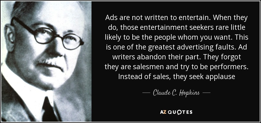 Ads are not written to entertain. When they do, those entertainment seekers rare little likely to be the people whom you want. This is one of the greatest advertising faults. Ad writers abandon their part. They forgot they are salesmen and try to be performers. Instead of sales, they seek applause - Claude C. Hopkins