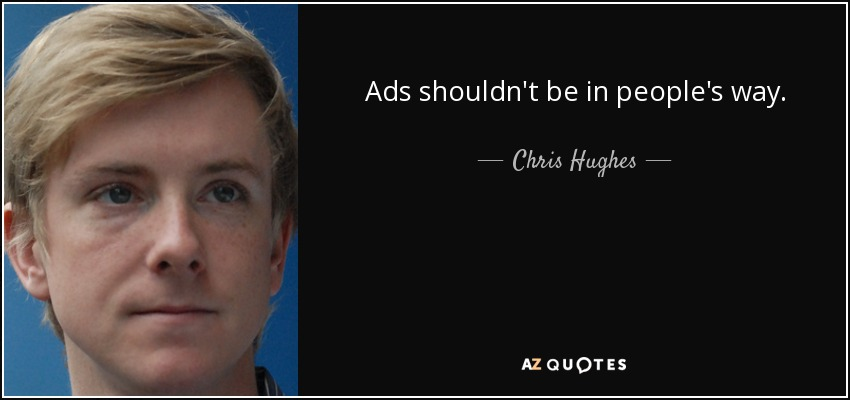 Ads shouldn't be in people's way. - Chris Hughes
