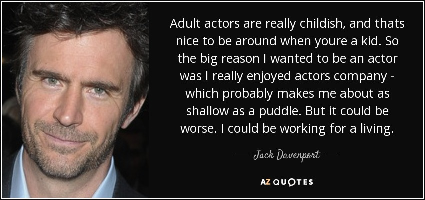 Adult actors are really childish, and thats nice to be around when youre a kid. So the big reason I wanted to be an actor was I really enjoyed actors company - which probably makes me about as shallow as a puddle. But it could be worse. I could be working for a living. - Jack Davenport