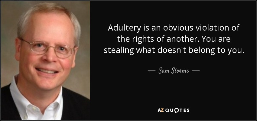 Adultery is an obvious violation of the rights of another. You are stealing what doesn't belong to you. - Sam Storms