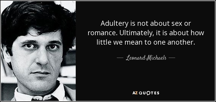 Adultery is not about sex or romance. Ultimately, it is about how little we mean to one another. - Leonard Michaels