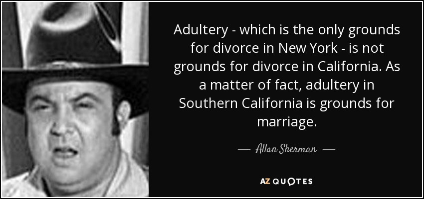 Adultery - which is the only grounds for divorce in New York - is not grounds for divorce in California. As a matter of fact, adultery in Southern California is grounds for marriage. - Allan Sherman