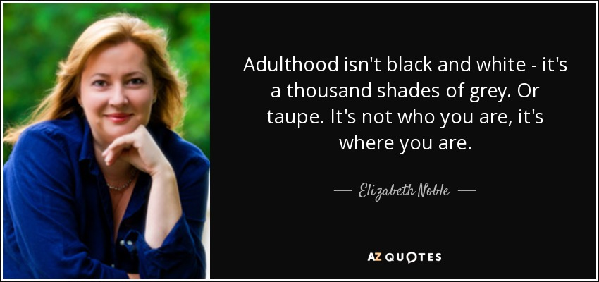 Adulthood isn't black and white - it's a thousand shades of grey. Or taupe. It's not who you are, it's where you are. - Elizabeth Noble