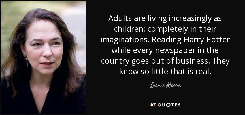 Adults are living increasingly as children: completely in their imaginations. Reading Harry Potter while every newspaper in the country goes out of business. They know so little that is real. - Lorrie Moore