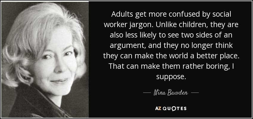Adults get more confused by social worker jargon. Unlike children, they are also less likely to see two sides of an argument, and they no longer think they can make the world a better place. That can make them rather boring, I suppose. - Nina Bawden