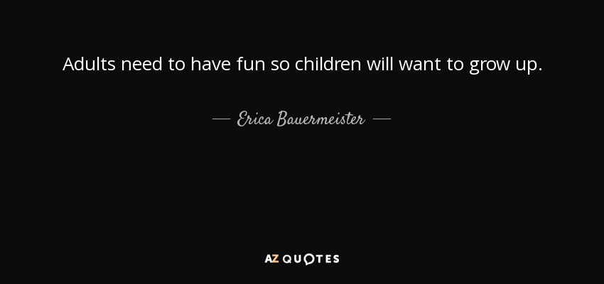 Erica Bauermeister Quote Adults Need To Have Fun So Children Will