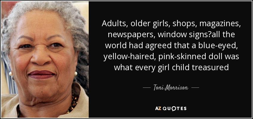 Adults, older girls, shops, magazines, newspapers, window signs—all the world had agreed that a blue-eyed, yellow-haired, pink-skinned doll was what every girl child treasured - Toni Morrison