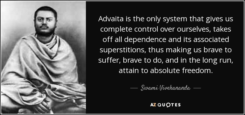 Advaita is the only system that gives us complete control over ourselves, takes off all dependence and its associated superstitions, thus making us brave to suffer, brave to do, and in the long run, attain to absolute freedom. - Swami Vivekananda