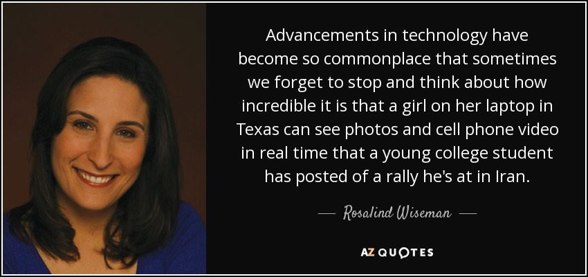 Advancements in technology have become so commonplace that sometimes we forget to stop and think about how incredible it is that a girl on her laptop in Texas can see photos and cell phone video in real time that a young college student has posted of a rally he's at in Iran. - Rosalind Wiseman