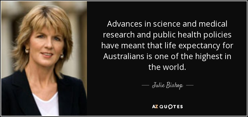 Advances in science and medical research and public health policies have meant that life expectancy for Australians is one of the highest in the world. - Julie Bishop
