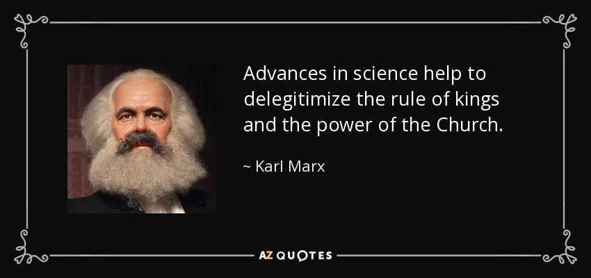 Advances in science help to delegitimize the rule of kings and the power of the Church. - Karl Marx