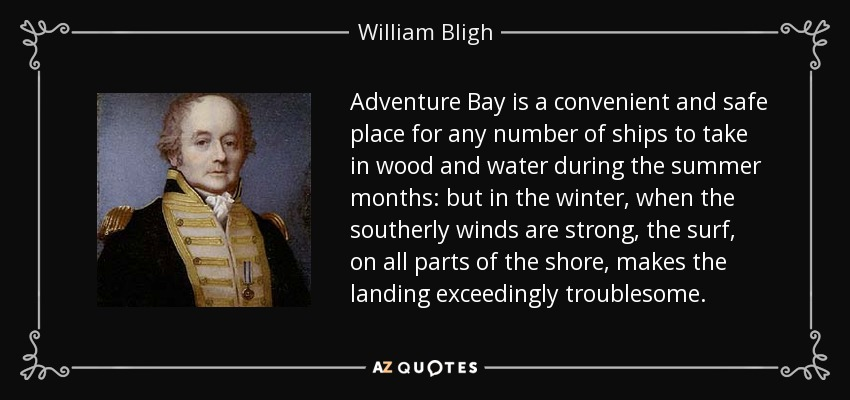 Adventure Bay is a convenient and safe place for any number of ships to take in wood and water during the summer months: but in the winter, when the southerly winds are strong, the surf, on all parts of the shore, makes the landing exceedingly troublesome. - William Bligh