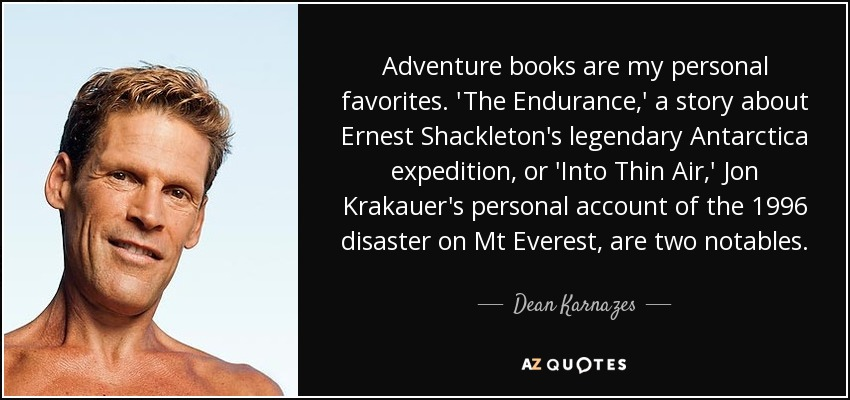 Adventure books are my personal favorites. 'The Endurance,' a story about Ernest Shackleton's legendary Antarctica expedition, or 'Into Thin Air,' Jon Krakauer's personal account of the 1996 disaster on Mt Everest, are two notables. - Dean Karnazes