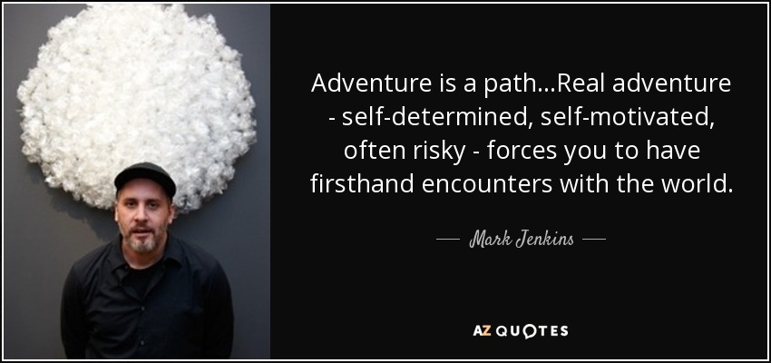 Adventure is a path...Real adventure - self-determined , self-motivated, often risky - forces you to have firsthand encounters with the world. - Mark Jenkins