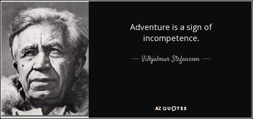 Adventure is a sign of incompetence. - Vilhjalmur Stefansson
