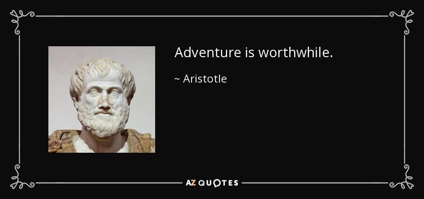 Adventure is worthwhile. - Aristotle