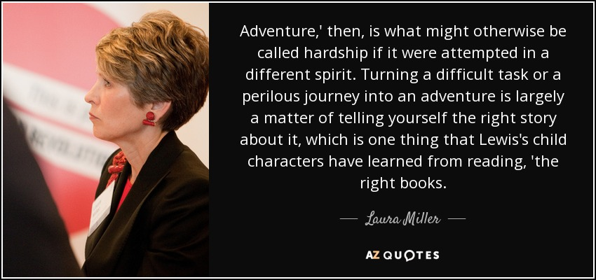 Adventure,' then, is what might otherwise be called hardship if it were attempted in a different spirit. Turning a difficult task or a perilous journey into an adventure is largely a matter of telling yourself the right story about it, which is one thing that Lewis's child characters have learned from reading, 'the right books. - Laura Miller