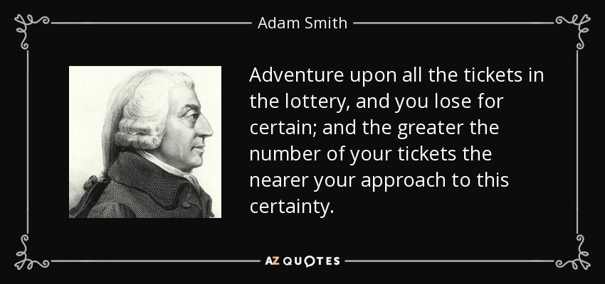 Adventure upon all the tickets in the lottery, and you lose for certain; and the greater the number of your tickets the nearer your approach to this certainty. - Adam Smith