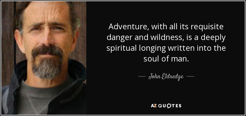 Adventure, with all its requisite danger and wildness, is a deeply spiritual longing written into the soul of man. - John Eldredge