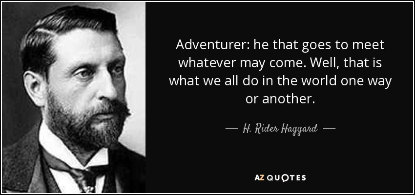 Adventurer: he that goes to meet whatever may come. Well, that is what we all do in the world one way or another. - H. Rider Haggard