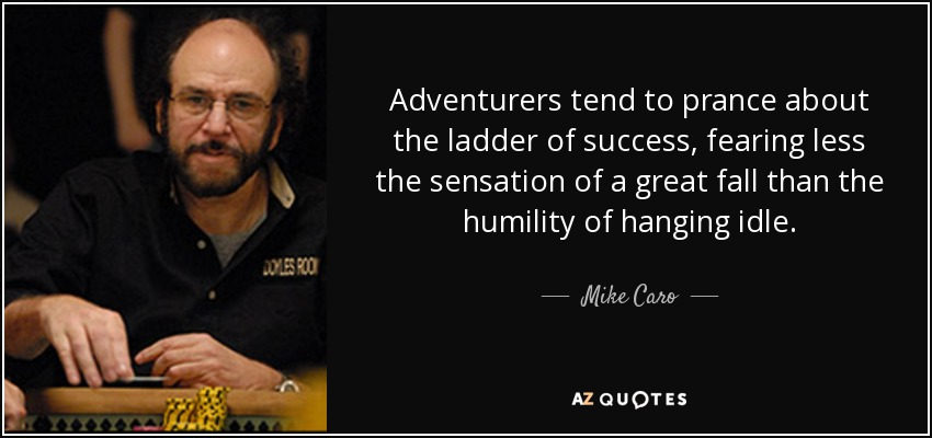 Adventurers tend to prance about the ladder of success, fearing less the sensation of a great fall than the humility of hanging idle. - Mike Caro