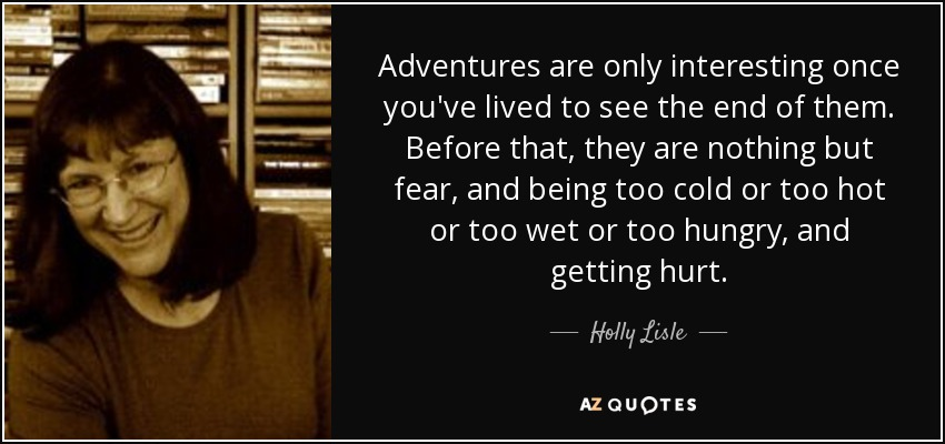 Adventures are only interesting once you've lived to see the end of them. Before that, they are nothing but fear, and being too cold or too hot or too wet or too hungry, and getting hurt. - Holly Lisle