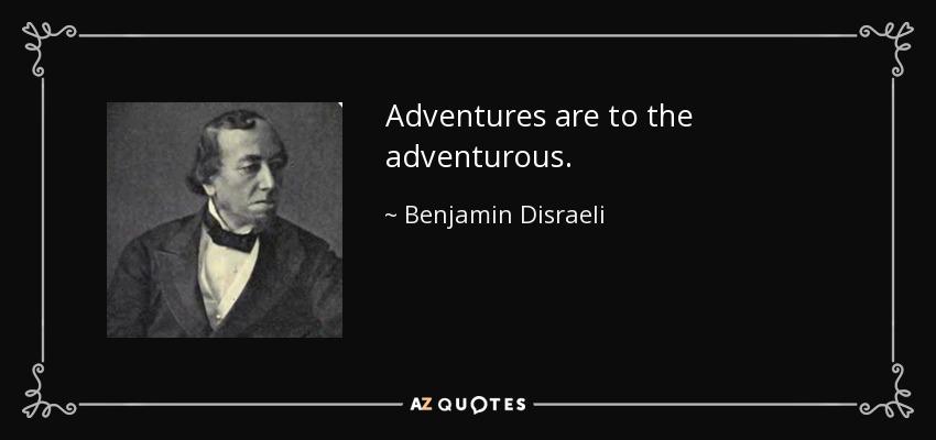 Adventures are to the adventurous. - Benjamin Disraeli