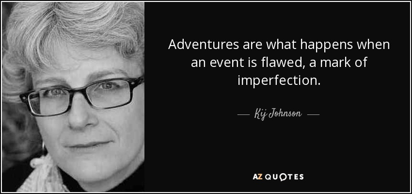 Adventures are what happens when an event is flawed, a mark of imperfection. - Kij Johnson