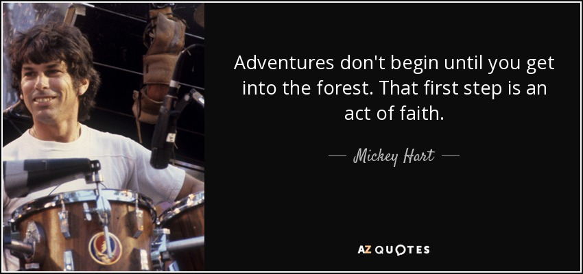 Adventures don't begin until you get into the forest. That first step is an act of faith. - Mickey Hart