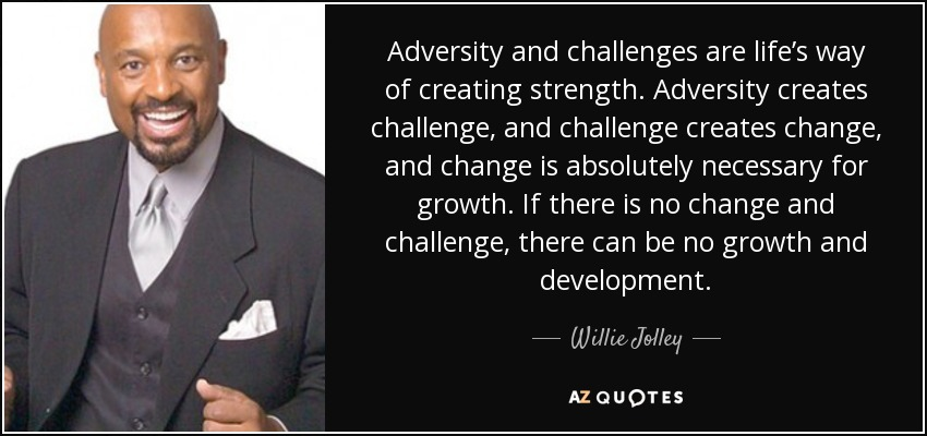 Adversity and challenges are life's way of creating strength. Adversity creates challenge, and challenge creates change, and change is absolutely necessary for growth. If there is no change and challenge, there can be no growth and development. - Willie Jolley