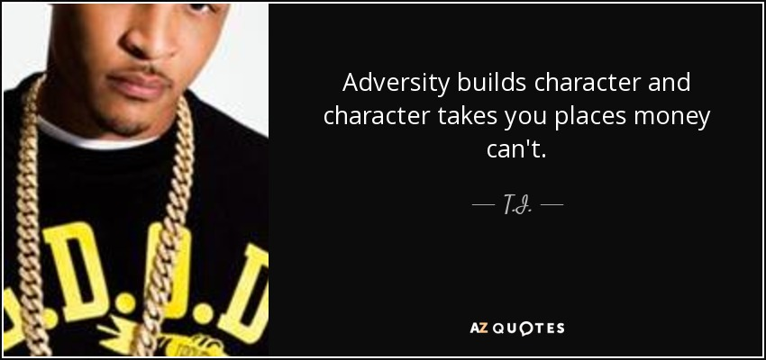adversity builds character Misery builds character is a stock aesop and stock phrase that  the key thing is that adversity does build character if you do something to overcome it,.