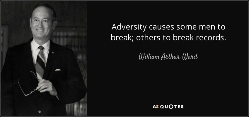 Adversity causes some men to break; others to break records. - William Arthur Ward