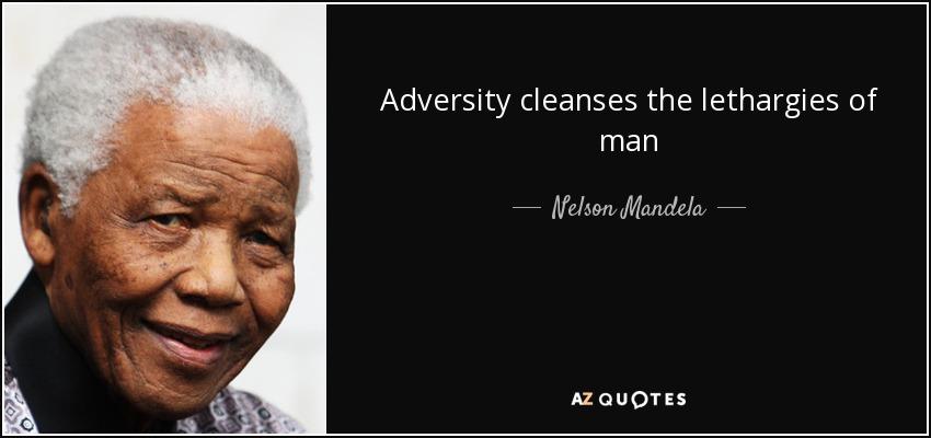 Adversity cleanses the lethargies of man - Nelson Mandela