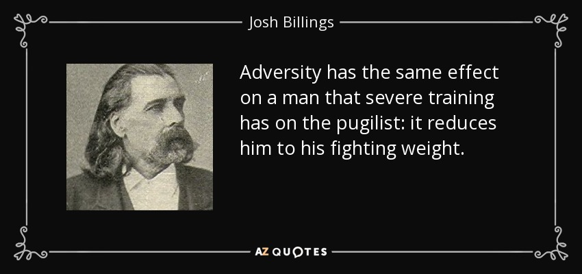Adversity has the same effect on a man that severe training has on the pugilist: it reduces him to his fighting weight. - Josh Billings