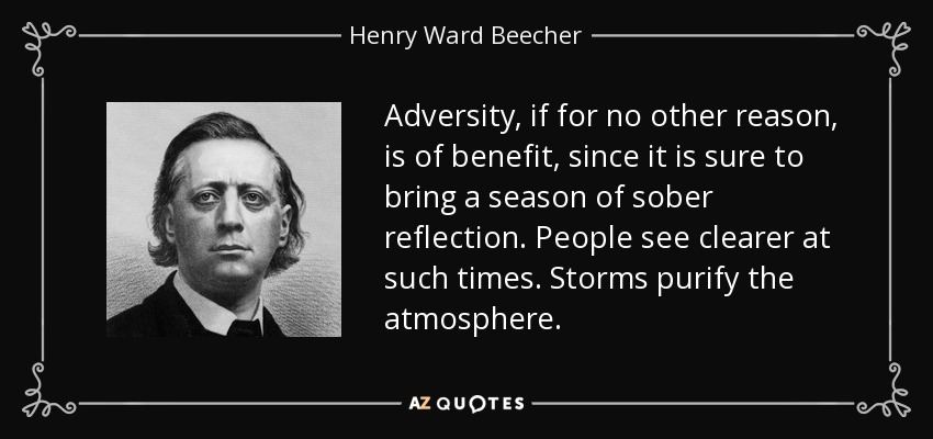 Adversity, if for no other reason, is of benefit, since it is sure to bring a season of sober reflection. People see clearer at such times. Storms purify the atmosphere. - Henry Ward Beecher