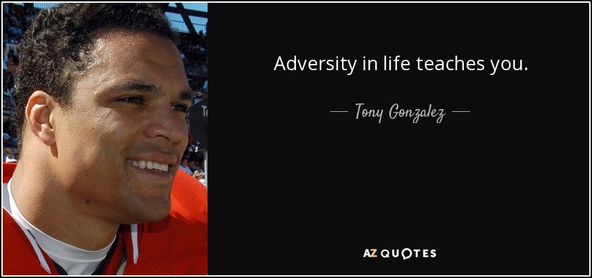 Adversity in life teaches you. - Tony Gonzalez