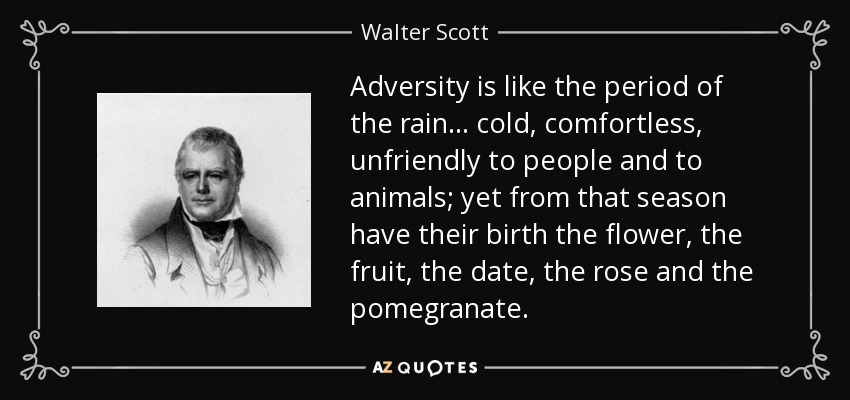 Adversity is like the period of the rain. . . cold, comfortless, unfriendly to people and to animals; yet from that season have their birth the flower, the fruit, the date, the rose and the pomegranate. - Walter Scott
