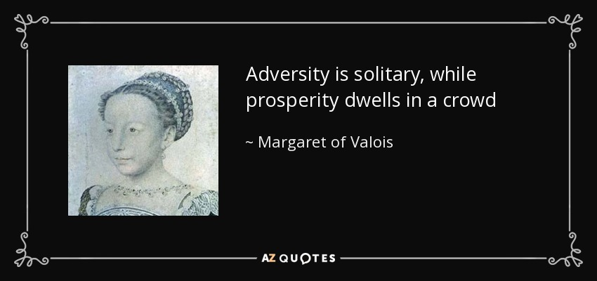 Adversity is solitary, while prosperity dwells in a crowd - Margaret of Valois