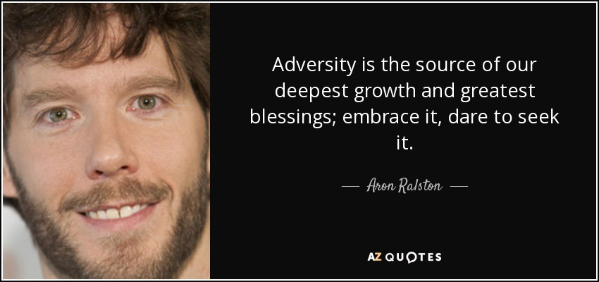 Adversity is the source of our deepest growth and greatest blessings; embrace it, dare to seek it. - Aron Ralston