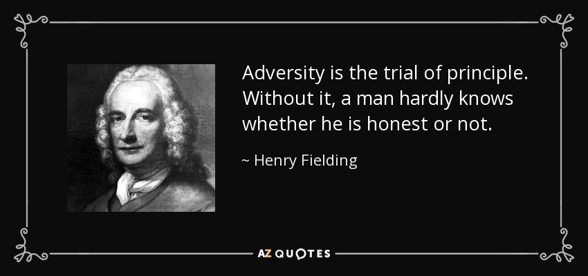 Adversity is the trial of principle. Without it, a man hardly knows whether he is honest or not. - Henry Fielding