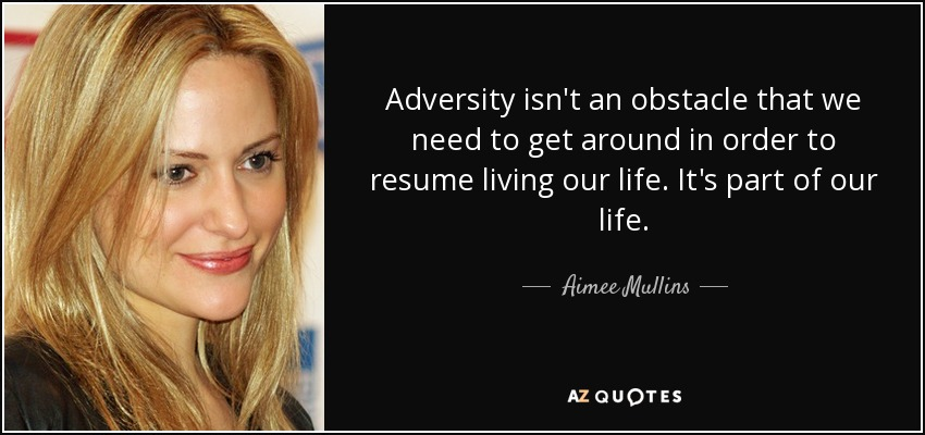 Adversity isn't an obstacle that we need to get around in order to resume living our life. It's part of our life. - Aimee Mullins