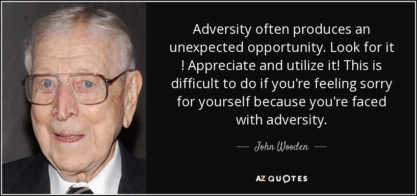Adversity often produces an unexpected opportunity. Look for it ! Appreciate and utilize it! This is difficult to do if you're feeling sorry for yourself because you're faced with adversity. - John Wooden