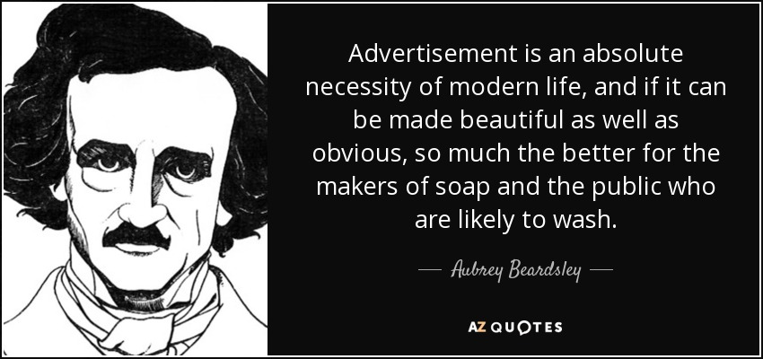 Advertisement is an absolute necessity of modern life, and if it can be made beautiful as well as obvious, so much the better for the makers of soap and the public who are likely to wash. - Aubrey Beardsley