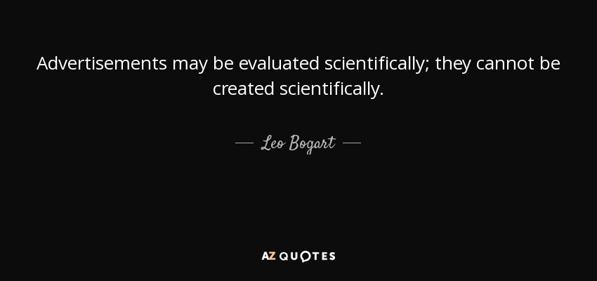 Advertisements may be evaluated scientifically; they cannot be created scientifically. - Leo Bogart