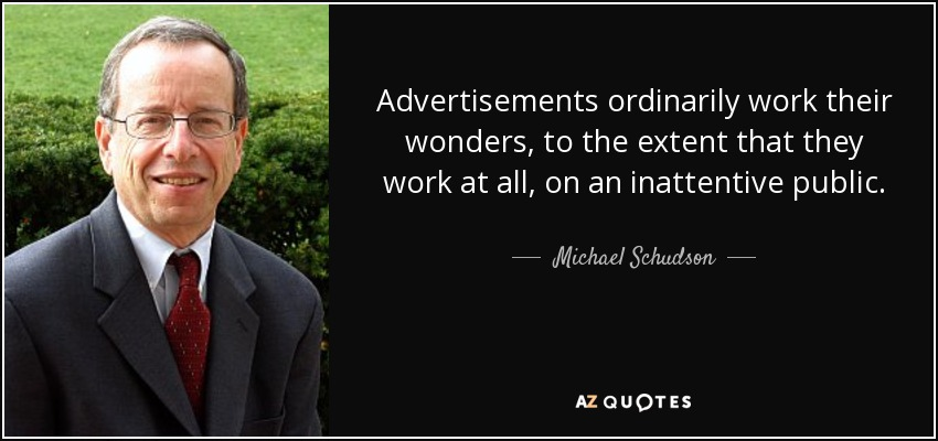 Advertisements ordinarily work their wonders, to the extent that they work at all, on an inattentive public. - Michael Schudson