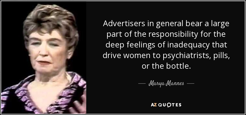 Advertisers in general bear a large part of the responsibility for the deep feelings of inadequacy that drive women to psychiatrists, pills, or the bottle. - Marya Mannes